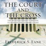 The Court and the Cross The Religious Right's Crusade to Reshape the Supreme Court, Frederick S. Lane