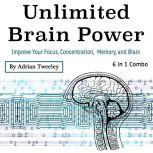 Unlimited Brain Power Improve Your Focus, Concentration, Memory, and Brain, Adrian Tweeley