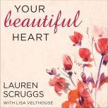 Your Beautiful Heart 31 Reflections on Love, Faith, Friendship, and Becoming a Girl Who Shines, Lauren Scruggs