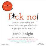 F*ck No! How to Stop Saying Yes  When You Can't, You Shouldn't,  or You Just Don't Want To, Sarah Knight