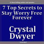 7 Top Secrets To Staying Worry Free, Crystal Dwyer