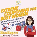 Extreme Couponing for Busy Women A Busy Woman's Guide to Extreme Couponing, HowExpert
