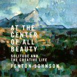 At the Center of All Beauty Solitude and the Creative Life, Fenton Johnson