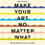 Make Your Art No Matter What Moving Beyond Creative Hurdles, Beth Pickens