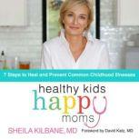 Healthy Kids, Happy Moms 7 Steps to Heal and Prevent Common Childhood Illnesses, Sheila Kilbane, MD