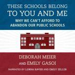 These Schools Belong to You and Me Why We Can't Afford to Abandon Our Public Schools, Deborah Meier