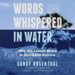 Words Whispered in Water Why the Levees Broke in Hurricane Katrina, Sandy Rosenthal