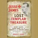 Jesse James and the Lost Templar Treasure Secret Diaries, Coded Maps, and the Knights of the Golden Circle, Daniel J. Duke