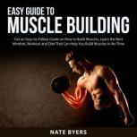 Easy Guide to Muscle Building Get an Esy-to-Follow Guide on How to Build Muslces, Learn the Best Mindset, Workout and Diet That Can Help You Build Muscles in No Time, Nate Byers