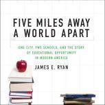 Five Miles Away, A World Apart One City, Two Schools, and the Story of Educational Opportunity in Modern America, James E. Ryan
