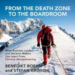 From the Death Zone to the Boardroom What Business Leaders and Decision Makers Can Learn From Extreme Mountaineering, Benedikt Boehm