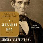 A Self-Made Man The Political Life of Abraham Lincoln, 1809 – 1849, Sidney Blumenthal