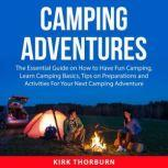 Camping Adventures The Essential Guide on How to Have Fun Camping, Learn Camping Basics, Tips on Preparations and Activities For Your Next Camping Adventure, Kirk Thorburn