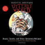 Utterly Wicked Hexes, Curses, and Other Unsavory Notions, Dorothy Morrison