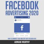 Facebook Advertising 2020 How to Dominate Your Industry With Facebook Ads, Armani Murphy