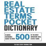 Real Estate Terms Pocket Dictionary A Quick Reference Guide to over 500 of the Most Important Real Estate Terms, The Real Estate Training Team