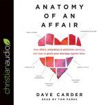 Anatomy of an Affair How Affairs, Attractions, and Addictions Develop, and How to Guard Your Marriage Against Them, Dave Carder