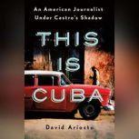 This is Cuba An American Journalist Under Castro's Shadow, David Ariosto