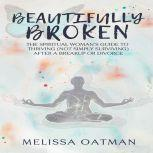 Beautifully Broken The Spiritual Woman's Guide to Thriving (not Simply Surviving) After a Breakup or Divorce, Melissa Oatman
