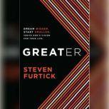 Greater Dream Bigger. Start Smaller. Ignite God's Vision for Your Life., Steven Furtick