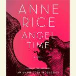 Angel Time The Songs of the Seraphim, Book One, Anne Rice