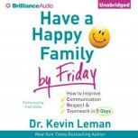 Have a Happy Family by Friday How to Improve Communication, Respect & Teamwork in 5 Days, Dr. Kevin Leman