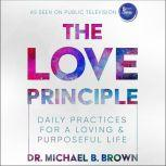 The Love Principle Daily Practices for a Loving & Purposeful Life, Dr. Michael B. Brown