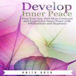 Develop Inner Peace: Find Your Zen, Feel More Centered and Experience Inner Peace with Affirmations and Hypnosis, Anita Arya