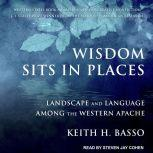 Wisdom Sits in Places Landscape and Language Among the Western Apache, Keith H. Basso