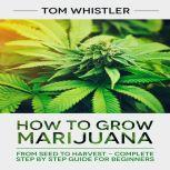 How to Grow Marijuana From Seed to Harvest - Complete Step by Step Guide for Beginners, Tom Whistler
