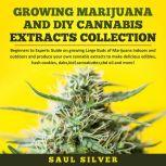 Growing Marijuana and DIY Cannabis Extracts Collection Beginners to Experts Guide on growing Large Buds of Marijuana indoors and outdoors and produce your own cannabis extracts to make delicious edibles, hash cookies, dabs,kief,cannabutter,cbd oil and more!, Saul Silver
