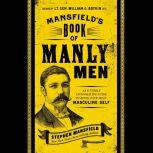 Mansfield's Book of Manly Men An Utterly Invigorating Guide to Being Your Most Masculine Self, Stephen Mansfield