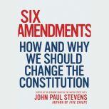 Six Amendments How and Why We Should Change the Constitution, John Paul Stevens