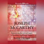 Joseph McCarthy Re-Examining the Life and Legacy of America's Most Hated Senator, Arthur Herman