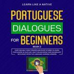 Portuguese Dialogues for Beginners Book 2: Over 100 Daily Used Phrases & Short Stories to Learn Portuguese in Your Car. Have Fun and Grow Your Vocabulary with Crazy Effective Language Learning Lessons, Learn Like A Native
