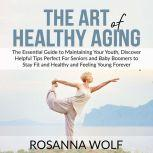 The Art of Healthy Aging: The Essential Guide to Maintaining Your Youth, Discover Helpful Tips Perfect For Seniors and Baby Boomers to Stay Fit and Healthy and Feeling Young Forever, Rosanna Wolf