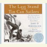 The Last Stand of the Tin Can Sailors The Extraordinary World War II Story of the U.S. Navy's Finest Hour, James D. Hornfischer