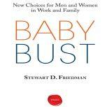 Baby Bust New Choices for Men and Women in Work and Family, Stewart D. Friedman