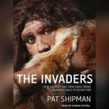 The Invaders How Humans and Their Dogs Drove Neanderthals to Extinction, Pat Shipman