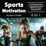 Sports Motivation: The Ultimate Guide to Staying Motivated While Running or Playing Sports, Peter Griffin