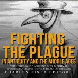 Fighting the Plague in Antiquity and the Middle Ages: The History of Ancient and Medieval Efforts to Prevent the Spread of Diseases, Charles River Editors