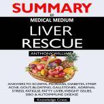 SUMMARY Of Medical Medium Liver Rescue Answers to Eczema, Psoriasis, Diabetes, Strep, Acne, Gout, Bloating, Gallstones, Adrenal Stress, Fatigue, Fatty Liver, Weight Issues, SIBO & Autoimmune Disease, Concentrate