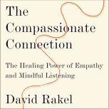 The Compassionate Connection The Healing Power of Empathy and Mindful Listening, David Rakel