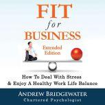 Fit For Business - Extended Edition How To Deal With Stress & Enjoy A Healthy Work Life Balance, Andrew Bridgewater