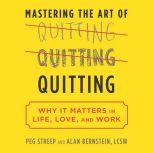 Mastering the Art of Quitting Why It Matters in Life, Love, and Work, Peg Streep
