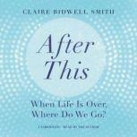 After This When Life Is Over, Where Do We Go?, Claire Bidwell Smith