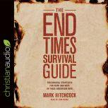 The End Times Survival Guide Ten Biblical Strategies for Faith and Hope in These Uncertain Days, Mark Hitchcock