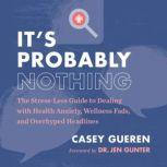 It's Probably Nothing The Stress-Less Guide to Dealing with Health Anxiety, Wellness Fads, and Overhyped Headlines, Casey Gueren