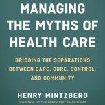 Managing the Myths of Health Care Bridging the Separations between Care, Cure, Control, and Community, Henry Mintzberg
