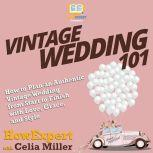 Vintage Wedding 101 How to Plan an Authentic Vintage Wedding from Start to Finish with Love, Grace, and Style, HowExpert
